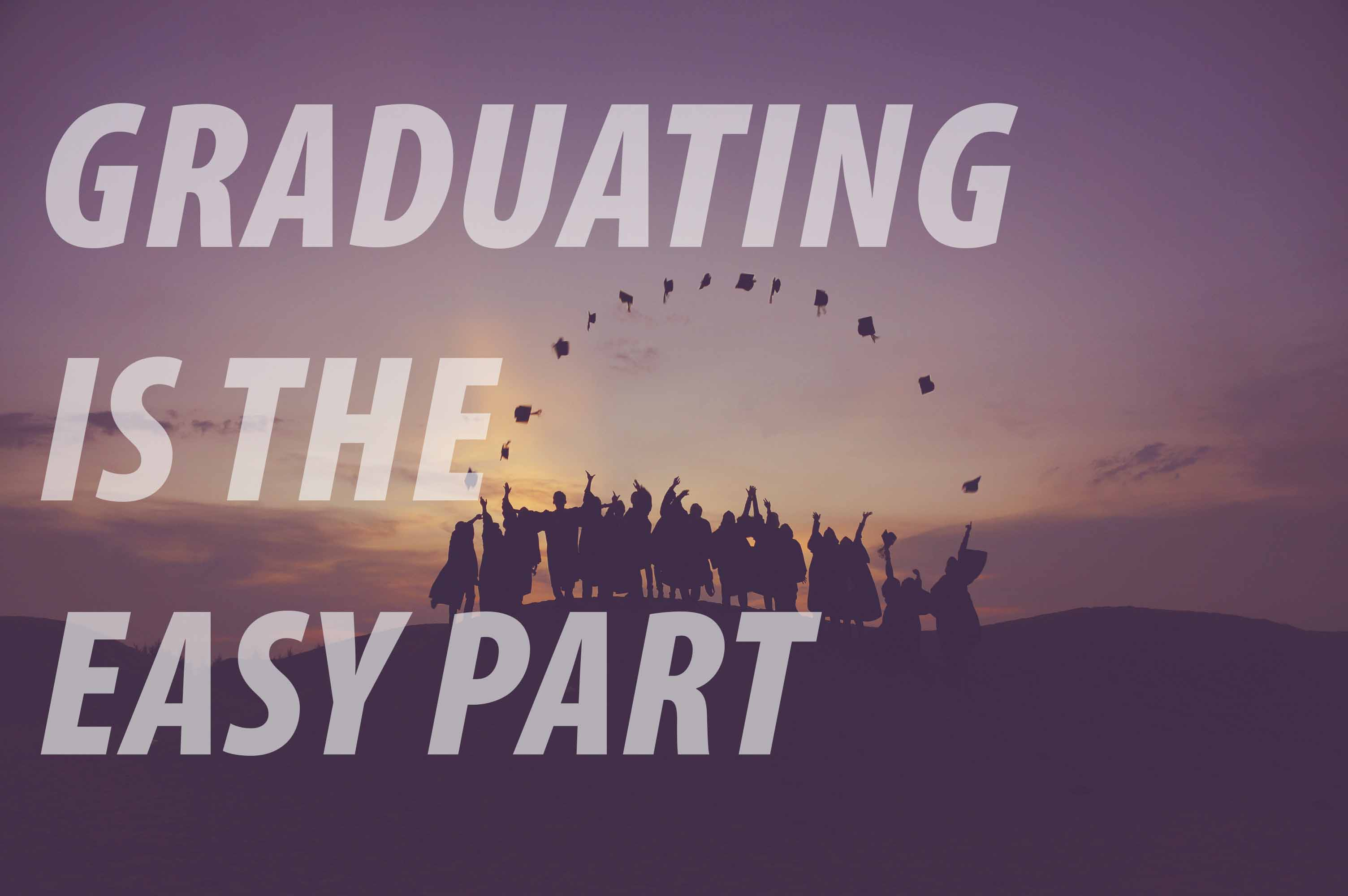 GRADUATING IS THE EASY PART