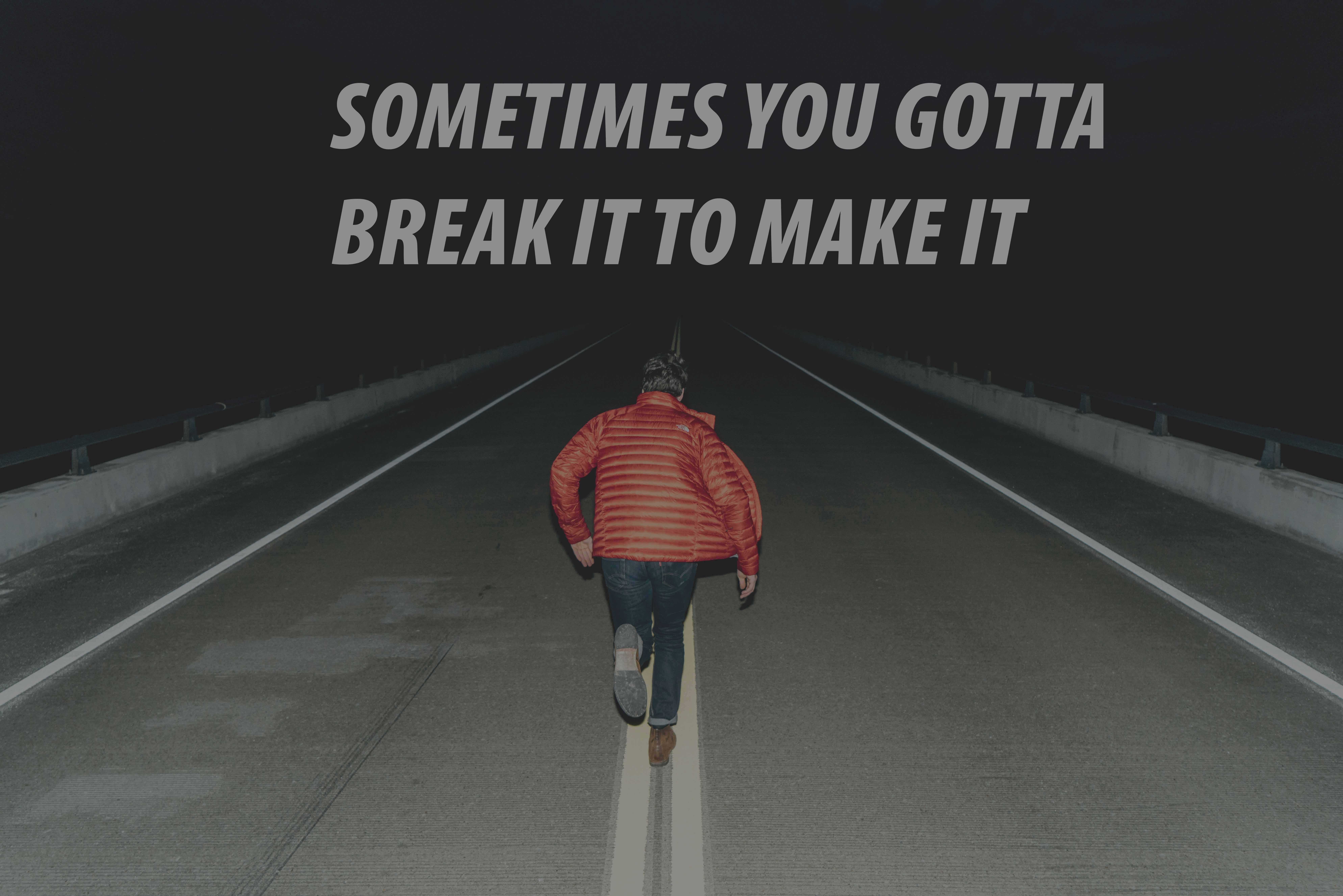 SOMETIMES YOU GOTTA BREAK IT TO MAKE IT