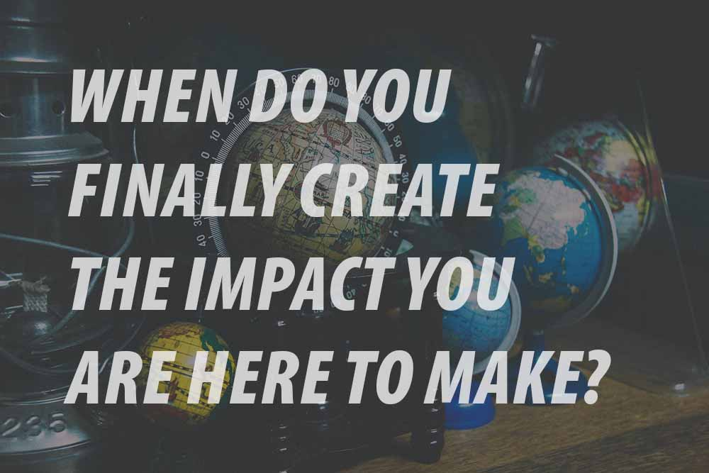 WHEN DO YOU FINALLY CREATE THE IMPACT YOU ARE HERE TO MAKE?